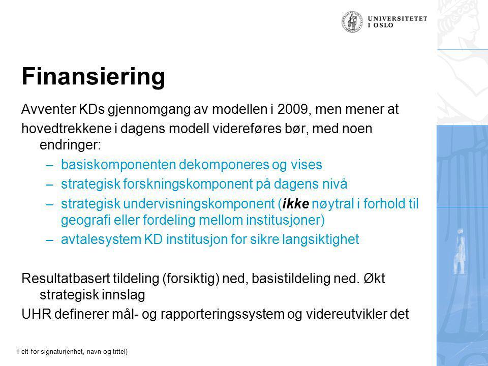 Felt for signatur(enhet, navn og tittel) Finansiering Avventer KDs gjennomgang av modellen i 2009, men mener at hovedtrekkene i dagens modell videreføres bør, med noen endringer: –basiskomponenten dekomponeres og vises –strategisk forskningskomponent på dagens nivå –strategisk undervisningskomponent (ikke nøytral i forhold til geografi eller fordeling mellom institusjoner) –avtalesystem KD institusjon for sikre langsiktighet Resultatbasert tildeling (forsiktig) ned, basistildeling ned.