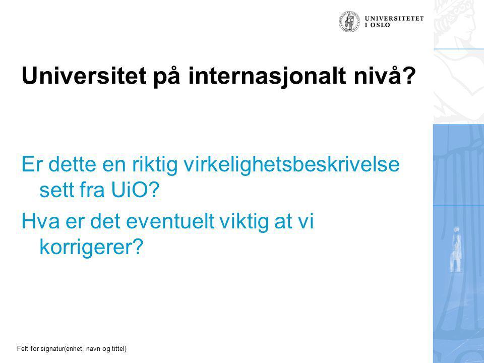 Felt for signatur(enhet, navn og tittel) Universitet på internasjonalt nivå? Er dette en riktig virkelighetsbeskrivelse sett fra UiO? Hva er det event