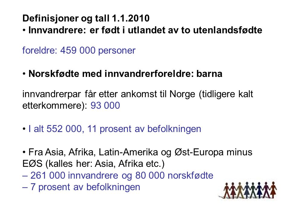 Definisjoner og tall 1.1.2010 Innvandrere: er født i utlandet av to utenlandsfødte foreldre: 459 000 personer Norskfødte med innvandrerforeldre: barna