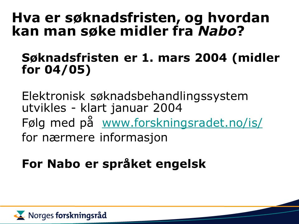 Hva er søknadsfristen, og hvordan kan man søke midler fra Nabo? Søknadsfristen er 1. mars 2004 (midler for 04/05) Elektronisk søknadsbehandlingssystem
