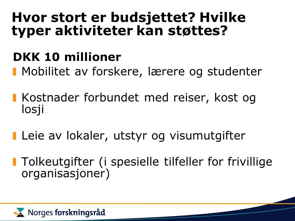 Hvor stort er budsjettet? Hvilke typer aktiviteter kan støttes? DKK 10 millioner Mobilitet av forskere, lærere og studenter Kostnader forbundet med re