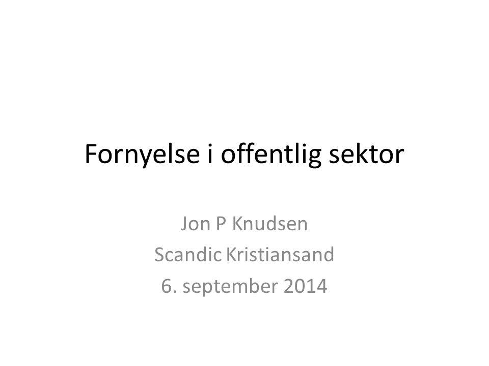 Fornyelse i offentlig sektor Jon P Knudsen Scandic Kristiansand 6. september 2014