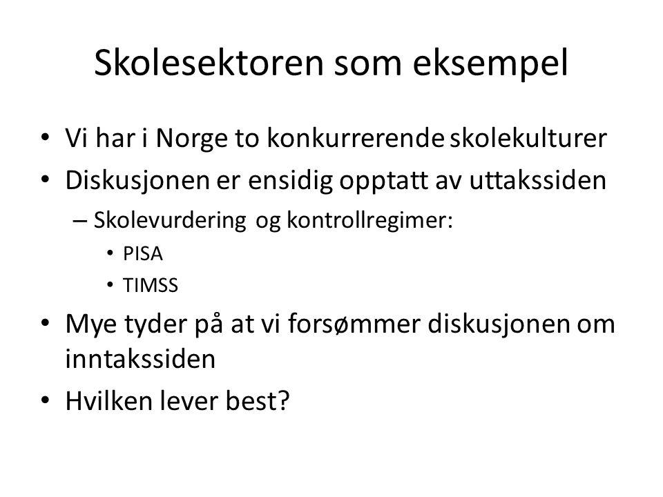 Skolesektoren som eksempel Vi har i Norge to konkurrerende skolekulturer Diskusjonen er ensidig opptatt av uttakssiden – Skolevurdering og kontrollregimer: PISA TIMSS Mye tyder på at vi forsømmer diskusjonen om inntakssiden Hvilken lever best