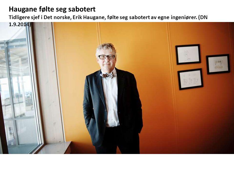 Haugane følte seg sabotert Tidligere sjef i Det norske, Erik Haugane, følte seg sabotert av egne ingeniører.