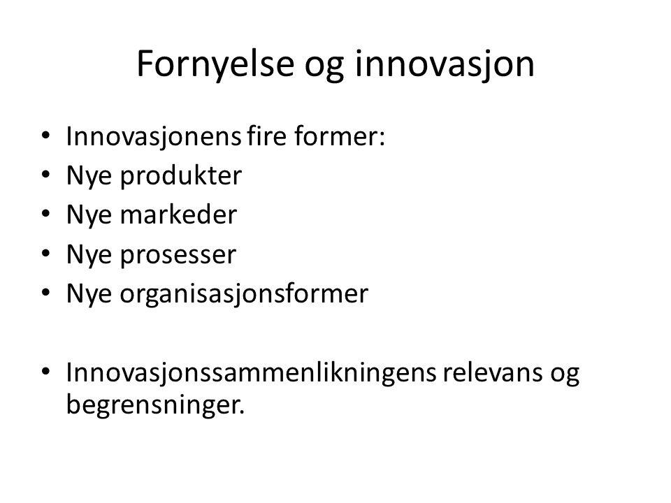 Fornyelse og innovasjon Innovasjonens fire former: Nye produkter Nye markeder Nye prosesser Nye organisasjonsformer Innovasjonssammenlikningens relevans og begrensninger.