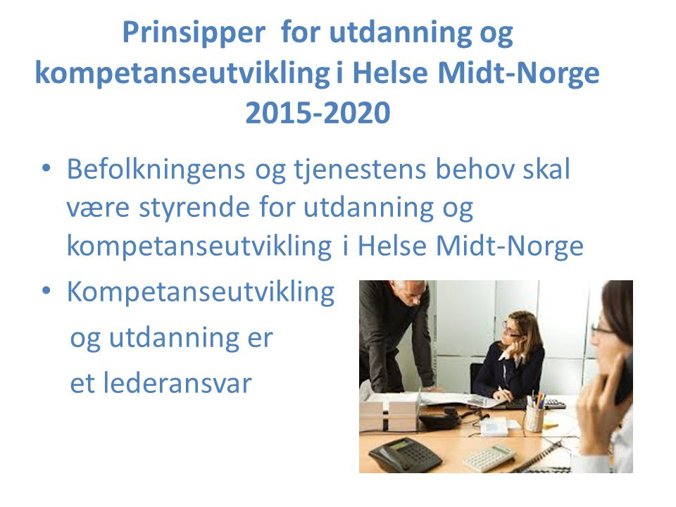 Hovedmål Helse Midt-Norge skal samarbeide med utdanningssektoren og kommunene om utdanning av fremtidens helsepersonell og involvere pasienter og brukere i utvikling av utdanning