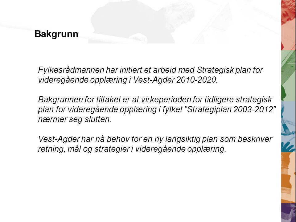 Bakgrunn Fylkesrådmannen har initiert et arbeid med Strategisk plan for videregående opplæring i Vest-Agder 2010-2020.