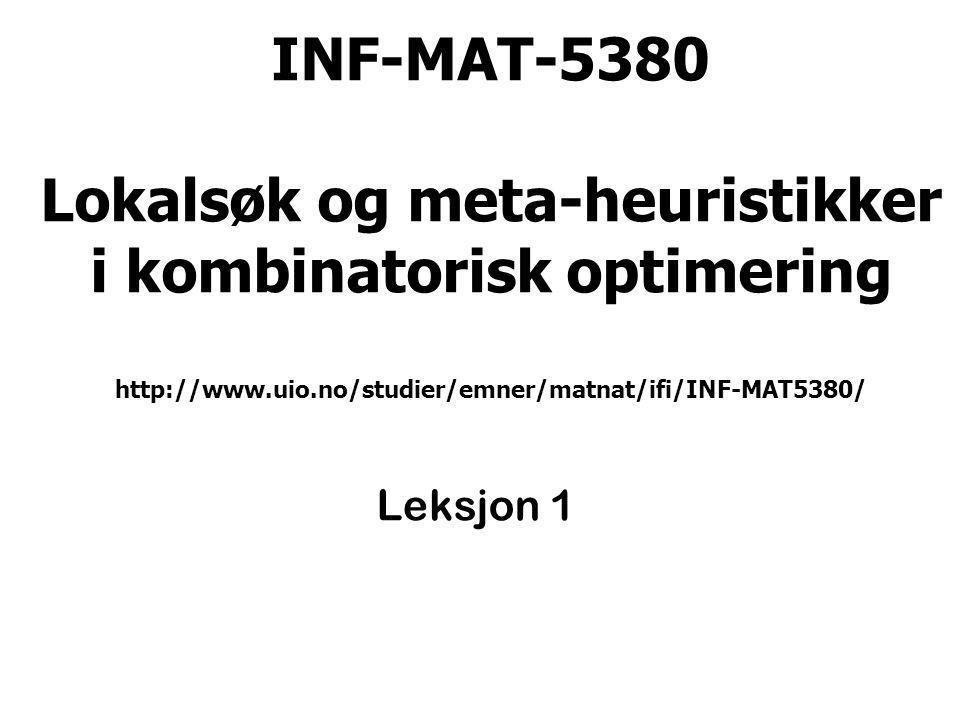 INF-MAT 5380 - Geir Hasle - Leksjon 12 Mål med seminaret Studenten skal etter seminaret ha en grunnleggende forståelse av hvordan moderne heuristiske metoder basert på lokalsøk og metaheuristikker kan brukes for å finne approksimerte løsninger for beregningsmessig harde kombinatoriske optimeringsproblemer.