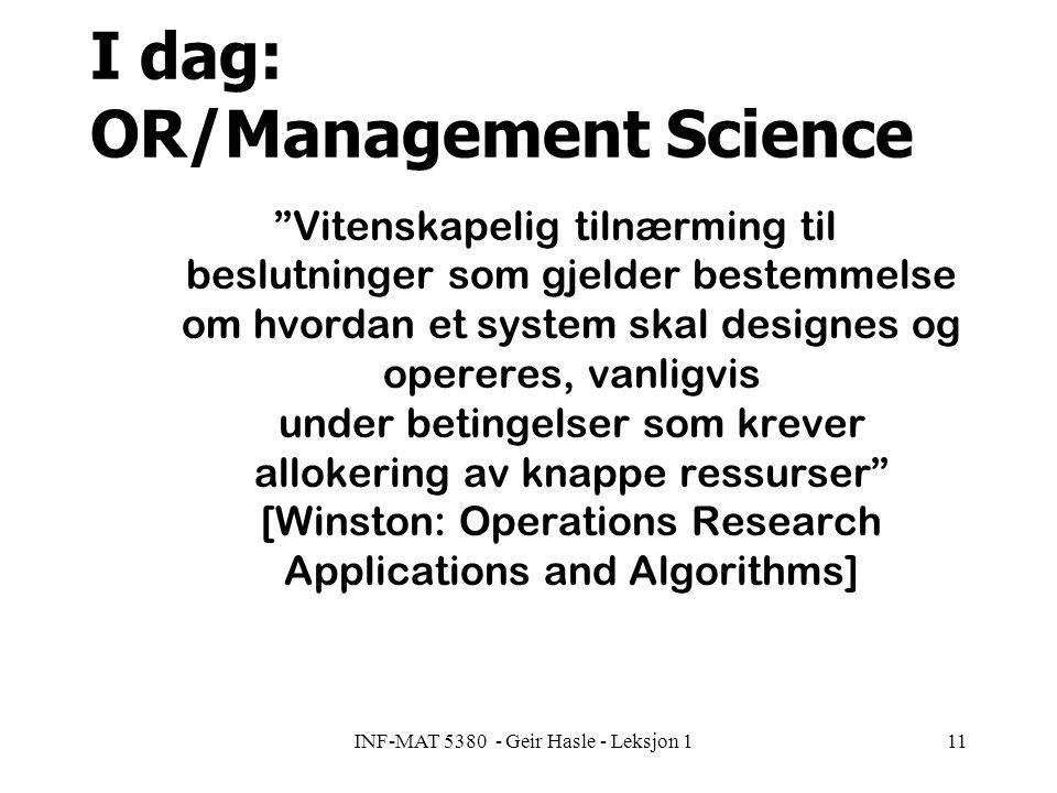 INF-MAT 5380 - Geir Hasle - Leksjon 111 I dag: OR/Management Science Vitenskapelig tilnærming til beslutninger som gjelder bestemmelse om hvordan et system skal designes og opereres, vanligvis under betingelser som krever allokering av knappe ressurser [Winston: Operations Research Applications and Algorithms]