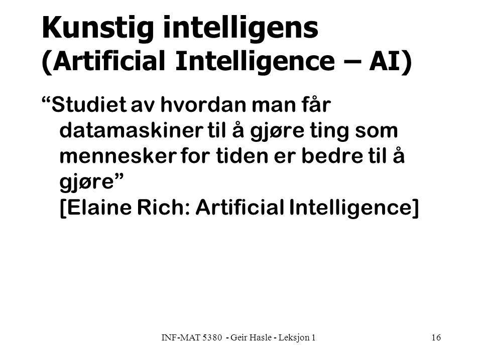 INF-MAT 5380 - Geir Hasle - Leksjon 116 Kunstig intelligens (Artificial Intelligence – AI) Studiet av hvordan man får datamaskiner til å gjøre ting som mennesker for tiden er bedre til å gjøre [Elaine Rich: Artificial Intelligence]