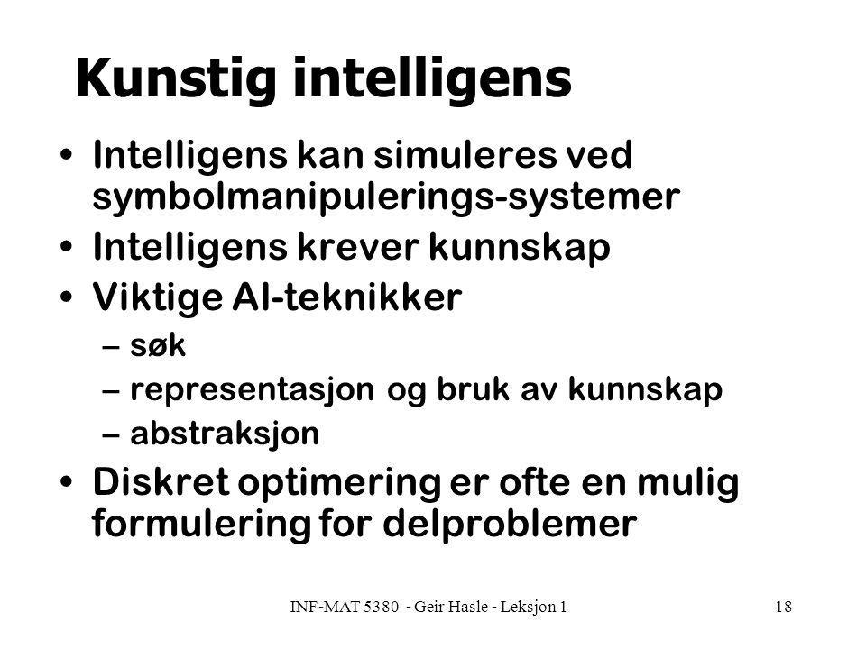 INF-MAT 5380 - Geir Hasle - Leksjon 118 Kunstig intelligens Intelligens kan simuleres ved symbolmanipulerings-systemer Intelligens krever kunnskap Viktige AI-teknikker –søk –representasjon og bruk av kunnskap –abstraksjon Diskret optimering er ofte en mulig formulering for delproblemer