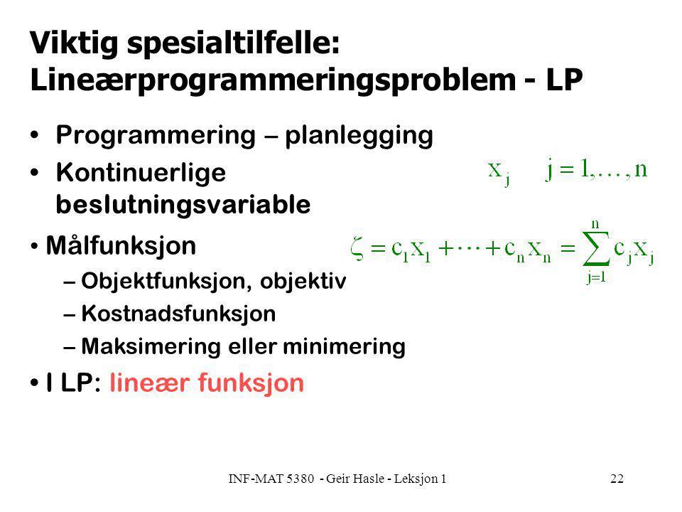 INF-MAT 5380 - Geir Hasle - Leksjon 122 Viktig spesialtilfelle: Lineærprogrammeringsproblem - LP Programmering – planlegging Kontinuerlige beslutningsvariable Målfunksjon – Objektfunksjon, objektiv – Kostnadsfunksjon – Maksimering eller minimering I LP: lineær funksjon