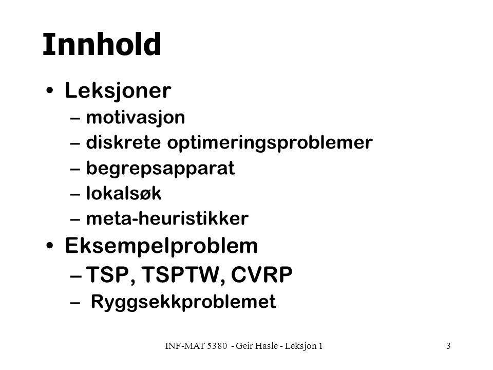 INF-MAT 5380 - Geir Hasle - Leksjon 14 Tentativ plan (1) Leksjon 1 (24.11) –motivasjon –diskrete optimeringsproblemer –begrepsapparat –lokalsøk Leksjon 2 (25.11) –mer om lokalsøk –initiell løsning –strategier –tilfeldig søk Leksjon 3(26.11) –Simulert størkning m/ varianter Leksjon 4(27.11) –Tabusøk –Styrt lokalsøk (Guided Local Search) Leksjon 5(28.11) –Genetiske algoritmer