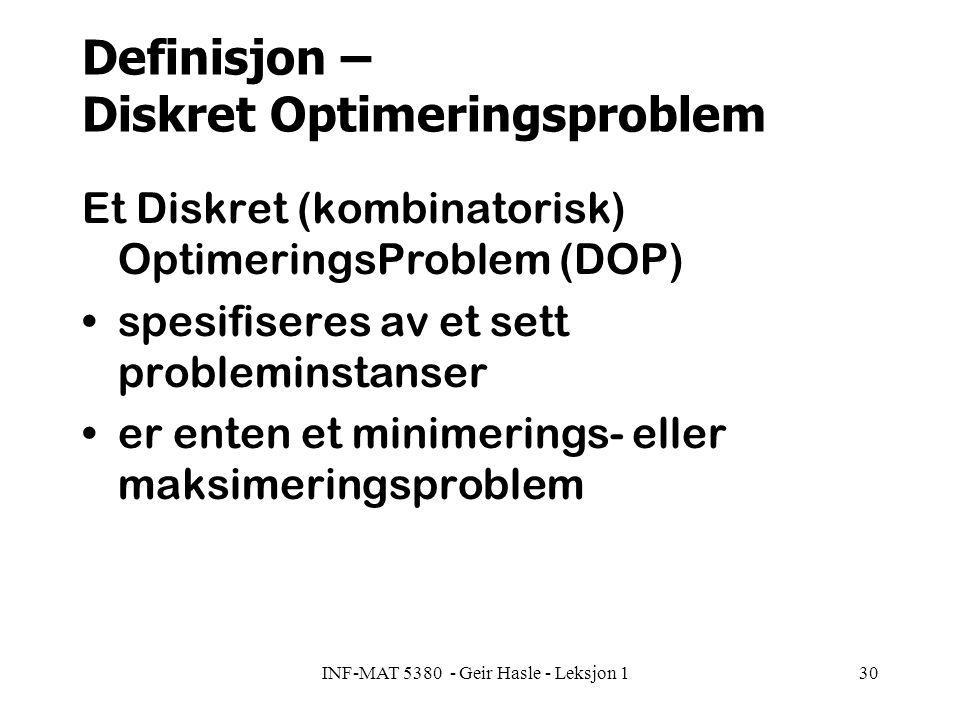 INF-MAT 5380 - Geir Hasle - Leksjon 130 Definisjon – Diskret Optimeringsproblem Et Diskret (kombinatorisk) OptimeringsProblem (DOP) spesifiseres av et sett probleminstanser er enten et minimerings- eller maksimeringsproblem