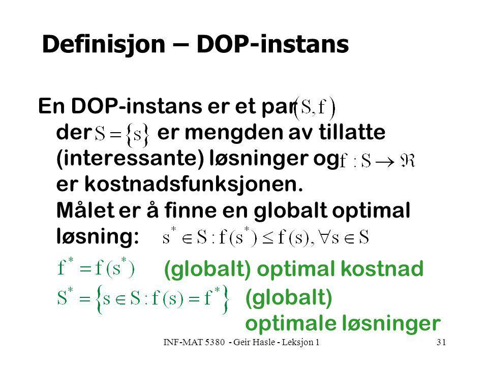 INF-MAT 5380 - Geir Hasle - Leksjon 131 Definisjon – DOP-instans En DOP-instans er et par der er mengden av tillatte (interessante) løsninger og er kostnadsfunksjonen.