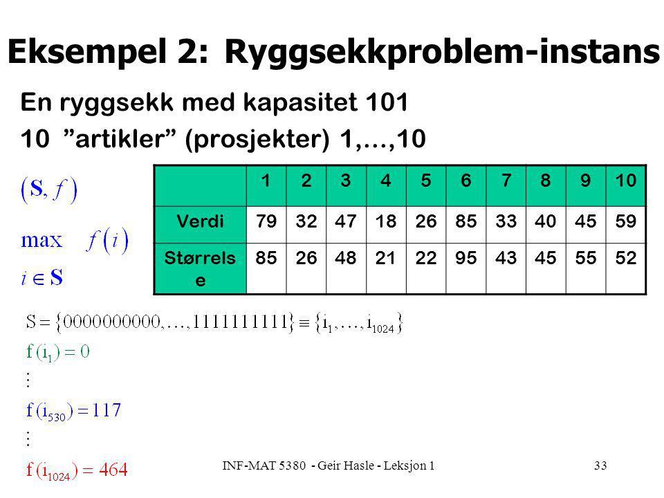 INF-MAT 5380 - Geir Hasle - Leksjon 133 Eksempel 2: Ryggsekkproblem-instans En ryggsekk med kapasitet 101 10 artikler (prosjekter) 1,...,10 12345678910 Verdi79324718268533404559 Størrels e 85264821229543455552