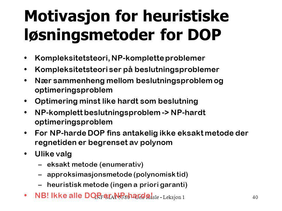 INF-MAT 5380 - Geir Hasle - Leksjon 140 Motivasjon for heuristiske løsningsmetoder for DOP Kompleksitetsteori, NP-komplette problemer Kompleksitetsteori ser på beslutningsproblemer Nær sammenheng mellom beslutningsproblem og optimeringsproblem Optimering minst like hardt som beslutning NP-komplett beslutningsproblem -> NP-hardt optimeringsproblem For NP-harde DOP fins antakelig ikke eksakt metode der regnetiden er begrenset av polynom Ulike valg –eksakt metode (enumerativ) –approksimasjonsmetode (polynomisk tid) –heuristisk metode (ingen a priori garanti) NB.