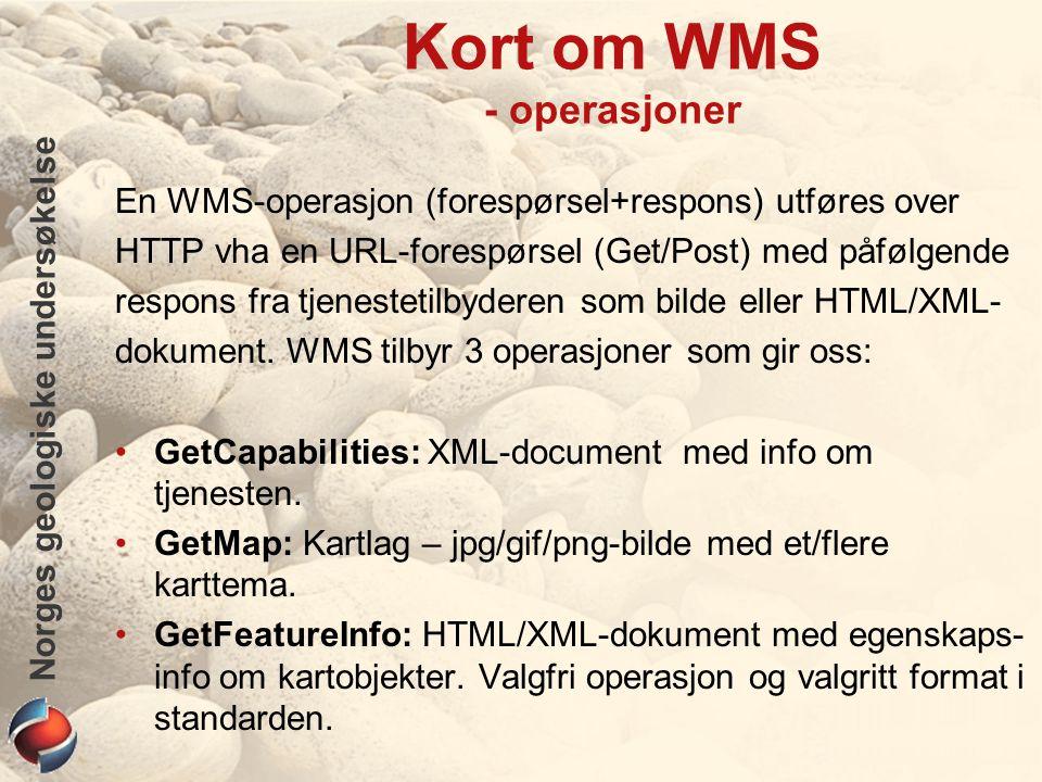 Norges geologiske undersøkelse Kort om WMS - operasjoner En WMS-operasjon (forespørsel+respons) utføres over HTTP vha en URL-forespørsel (Get/Post) me