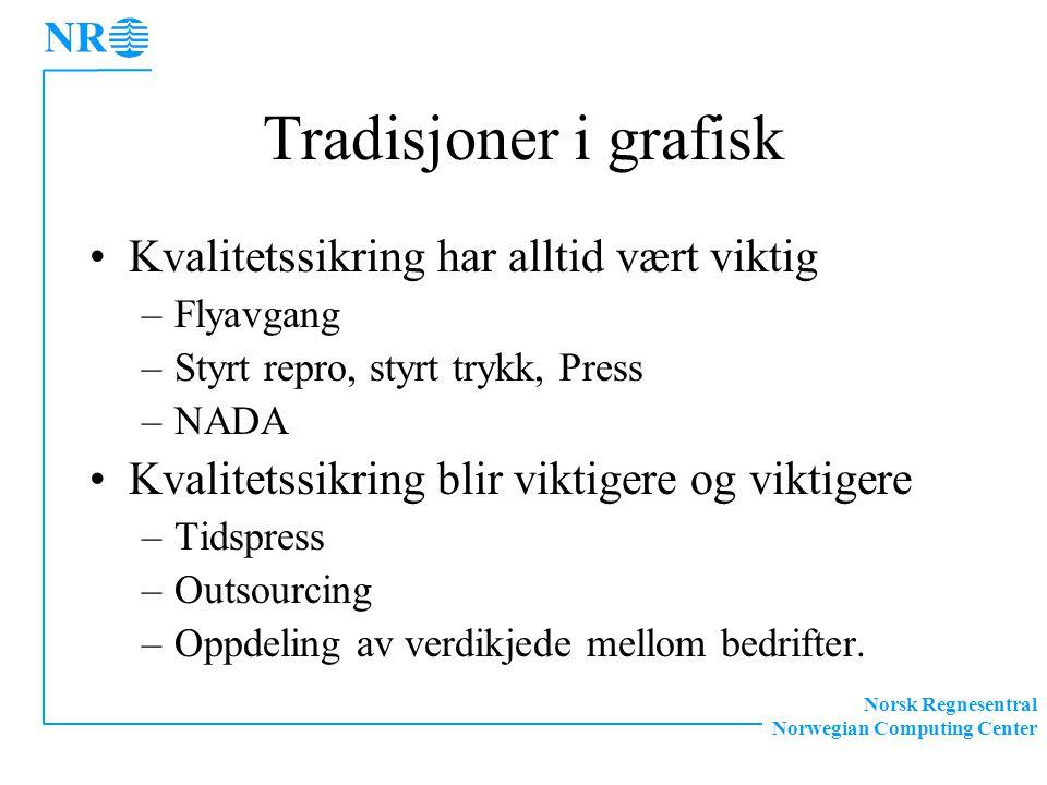 Norsk Regnesentral Norwegian Computing Center Tradisjoner i grafisk Kvalitetssikring har alltid vært viktig –Flyavgang –Styrt repro, styrt trykk, Press –NADA Kvalitetssikring blir viktigere og viktigere –Tidspress –Outsourcing –Oppdeling av verdikjede mellom bedrifter.