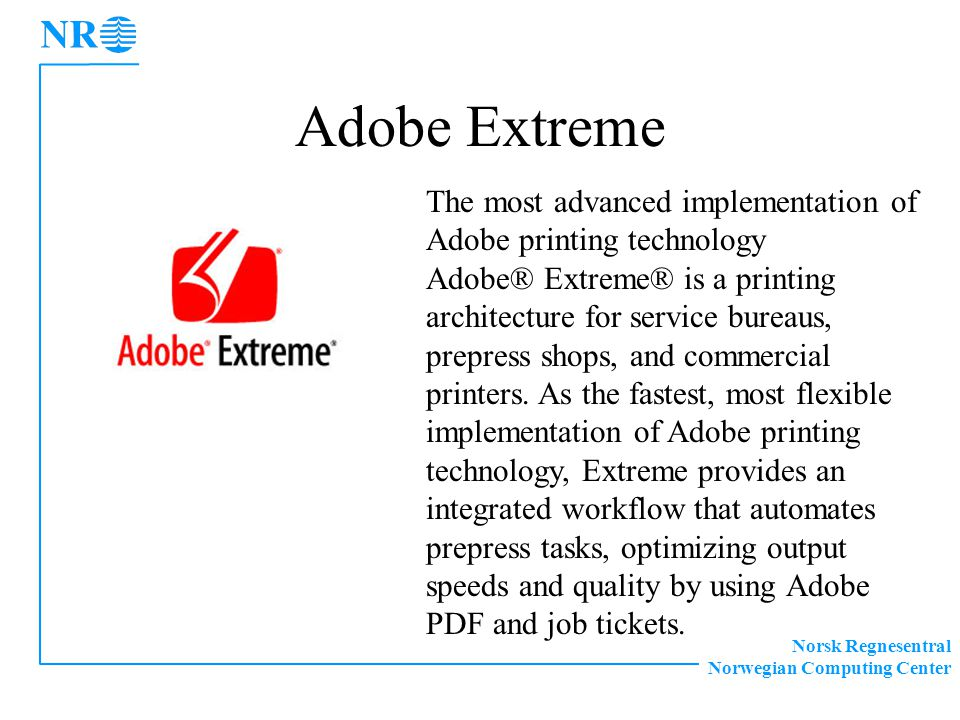Norsk Regnesentral Norwegian Computing Center The most advanced implementation of Adobe printing technology Adobe® Extreme® is a printing architecture for service bureaus, prepress shops, and commercial printers.
