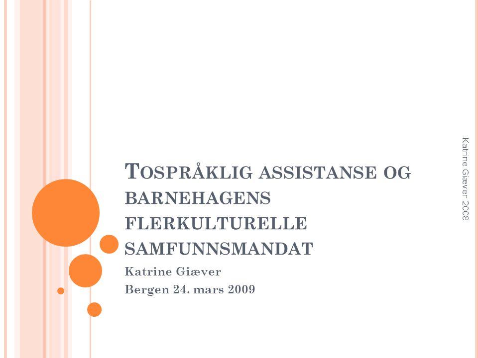 T OSPRÅKLIG ASSISTANSE OG BARNEHAGENS FLERKULTURELLE SAMFUNNSMANDAT Katrine Giæver Bergen 24.