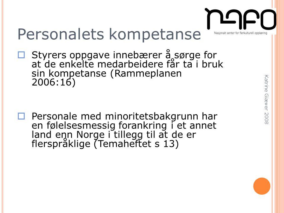 Katrine Giæver 2008 Personalets kompetanse  Styrers oppgave innebærer å sørge for at de enkelte medarbeidere får ta i bruk sin kompetanse (Rammeplanen 2006:16)  Personale med minoritetsbakgrunn har en følelsesmessig forankring i et annet land enn Norge i tillegg til at de er flerspråklige (Temaheftet s 13)