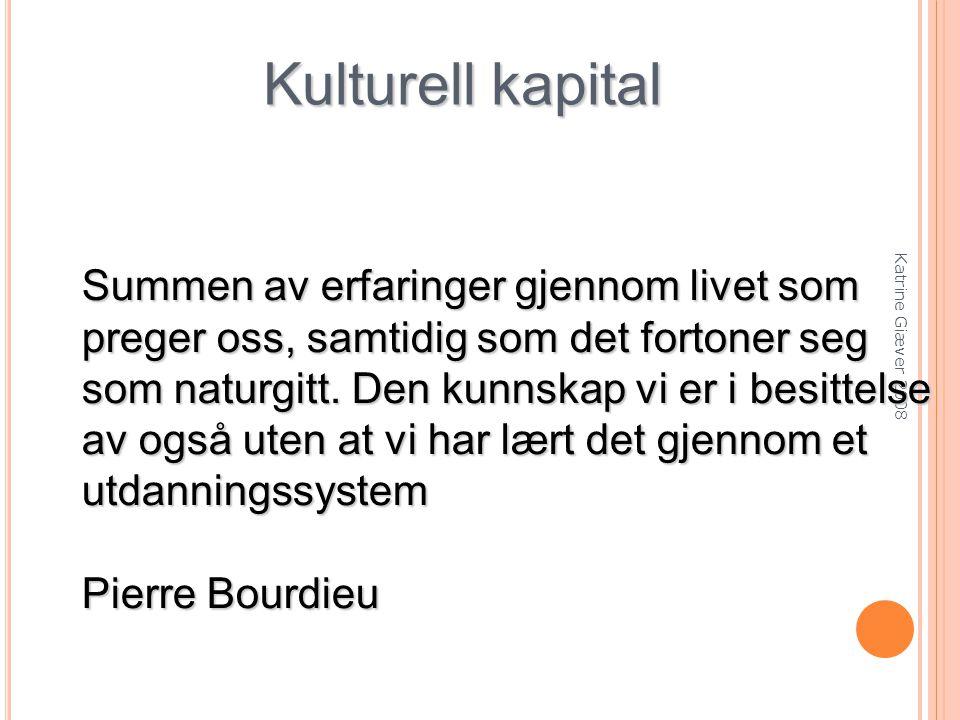 Katrine Giæver 2008 Kulturell kapital Summen av erfaringer gjennom livet som preger oss, samtidig som det fortoner seg som naturgitt.