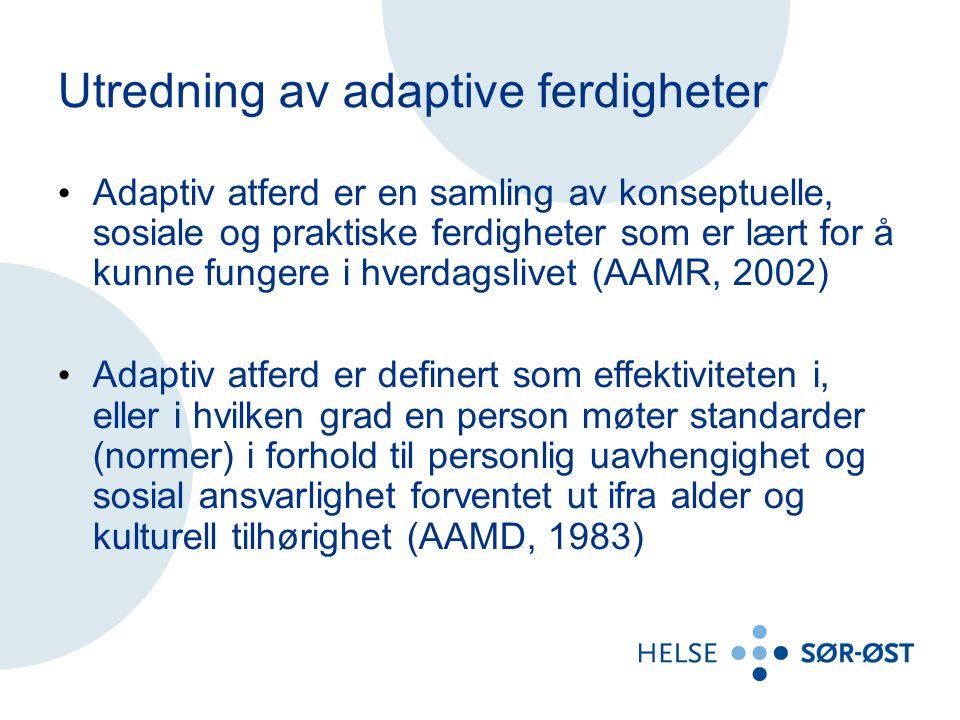 Utredning av adaptive ferdigheter Adaptiv atferd er en samling av konseptuelle, sosiale og praktiske ferdigheter som er lært for å kunne fungere i hverdagslivet (AAMR, 2002) Adaptiv atferd er definert som effektiviteten i, eller i hvilken grad en person møter standarder (normer) i forhold til personlig uavhengighet og sosial ansvarlighet forventet ut ifra alder og kulturell tilhørighet (AAMD, 1983)