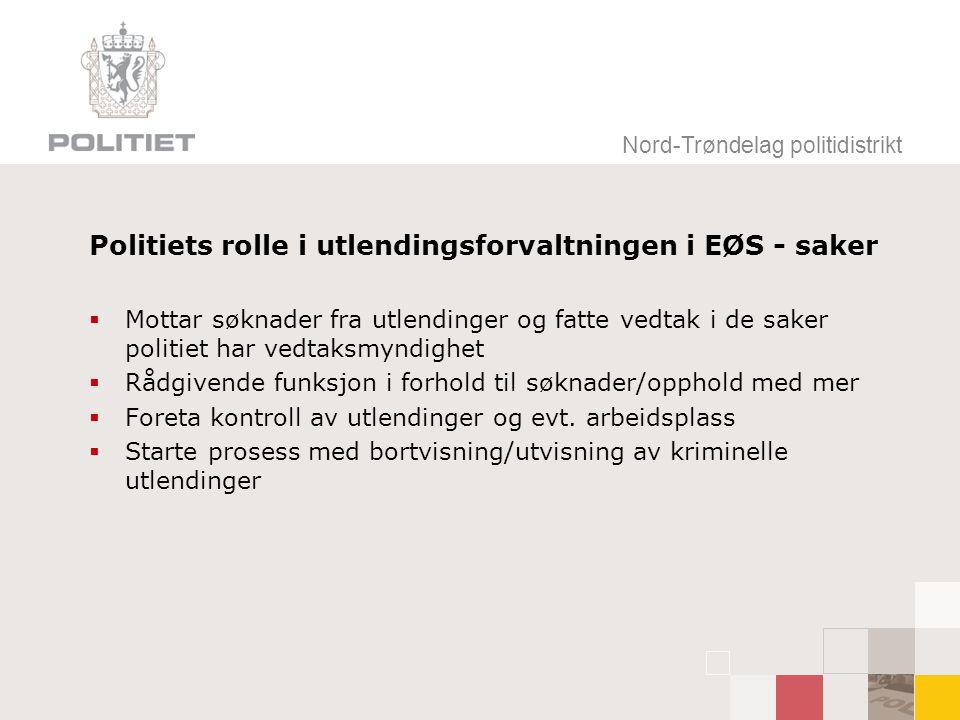 Nord-Trøndelag politidistrikt Politiets rolle i utlendingsforvaltningen i EØS - saker  Mottar søknader fra utlendinger og fatte vedtak i de saker politiet har vedtaksmyndighet  Rådgivende funksjon i forhold til søknader/opphold med mer  Foreta kontroll av utlendinger og evt.