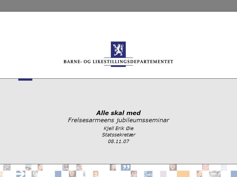 Alle skal med Frelsesarmeens jubileumsseminar Kjell Erik Øie Statssekretær 08.11.07