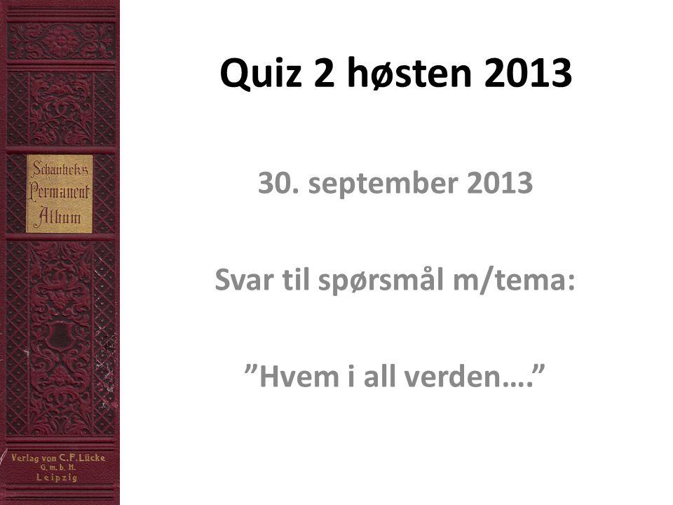 Quiz 2 høsten 2013 30. september 2013 Svar til spørsmål m/tema: Hvem i all verden….
