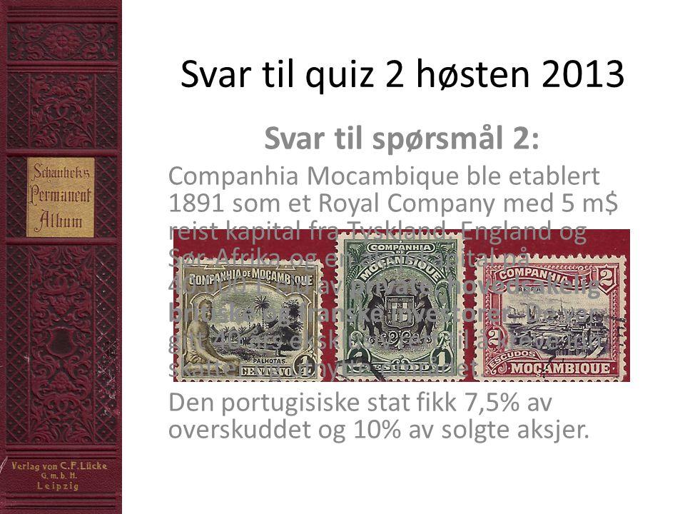 Svar til quiz 2 høsten 2013 Svar til spørsmål 2: Companhia Mocambique ble etablert 1891 som et Royal Company med 5 m$ reist kapital fra Tyskland, England og Sør-Afrika og en aksjekapital på 40.000 £ eid av private, hovedsakelig britiske og franske investorer.