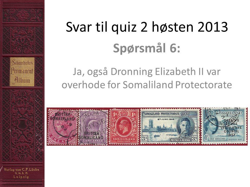 Svar til quiz 2 høsten 2013 Spørsmål 6: Ja, også Dronning Elizabeth II var overhode for Somaliland Protectorate