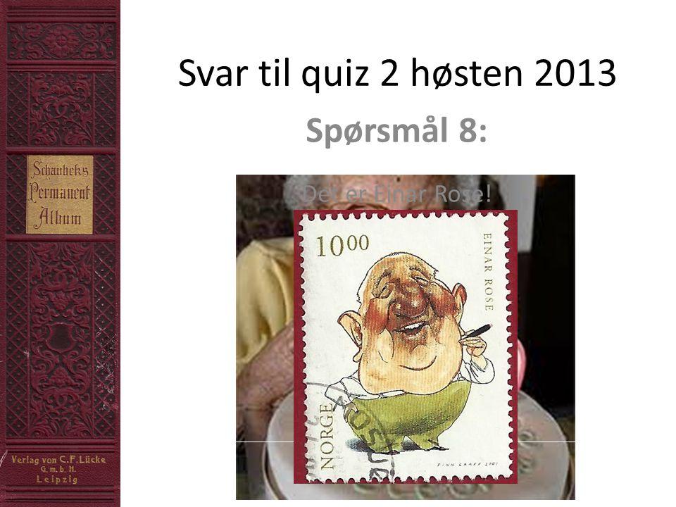 Svar til quiz 2 høsten 2013 Spørsmål 8: Det er Einar Rose!