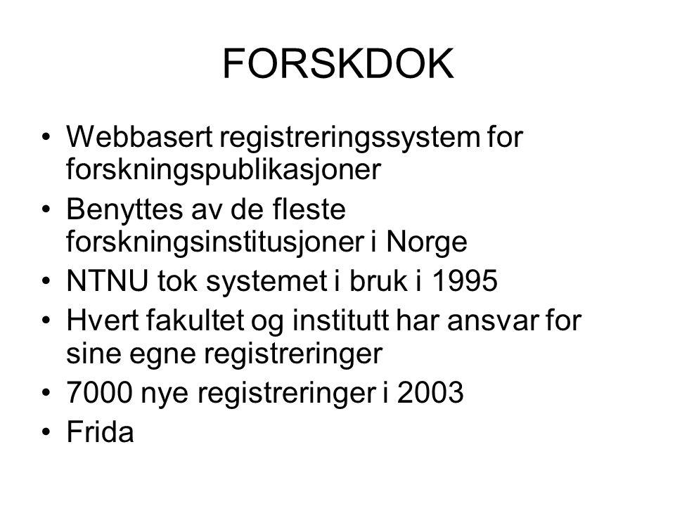 FORSKDOK Webbasert registreringssystem for forskningspublikasjoner Benyttes av de fleste forskningsinstitusjoner i Norge NTNU tok systemet i bruk i 1995 Hvert fakultet og institutt har ansvar for sine egne registreringer 7000 nye registreringer i 2003 Frida