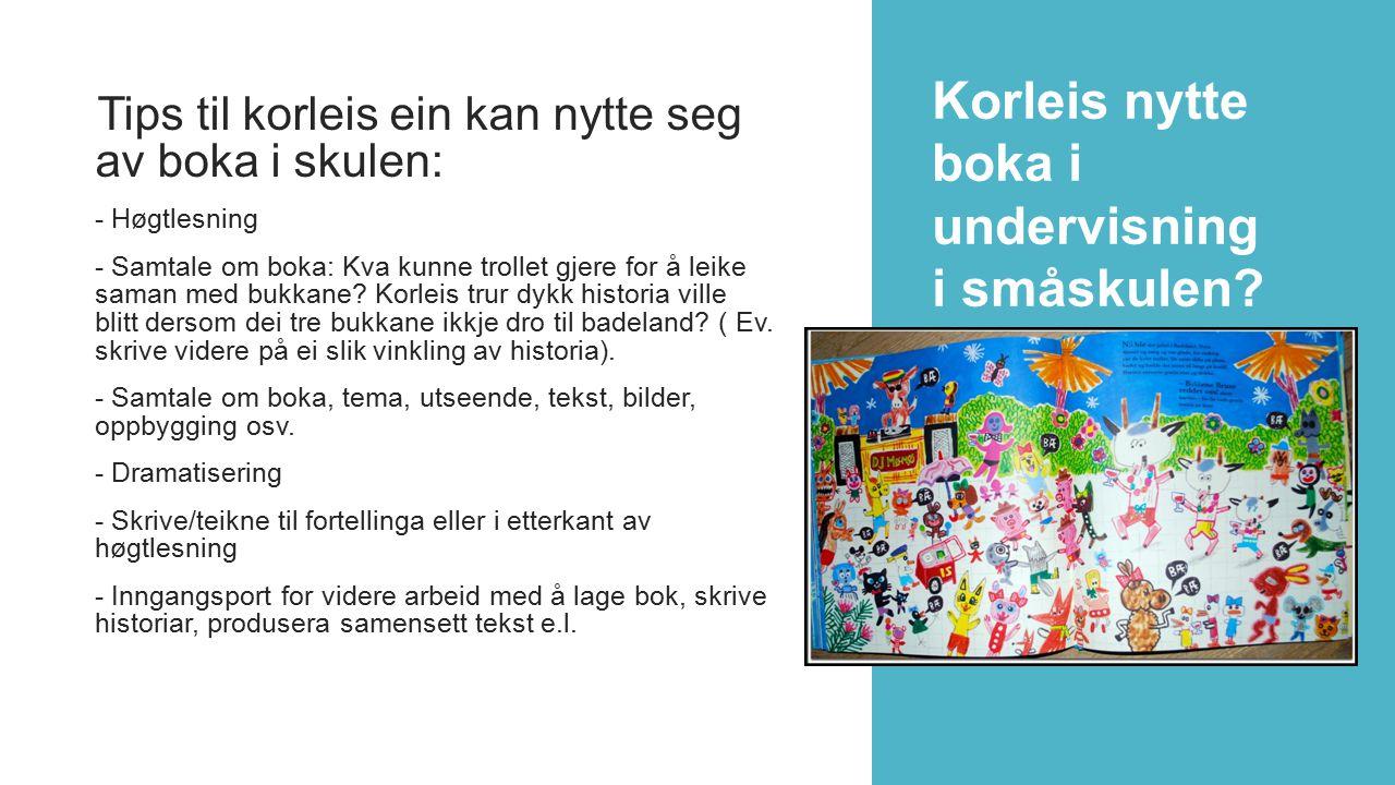 Tips til korleis ein kan nytte seg av boka i skulen: - Høgtlesning - Samtale om boka: Kva kunne trollet gjere for å leike saman med bukkane? Korleis t