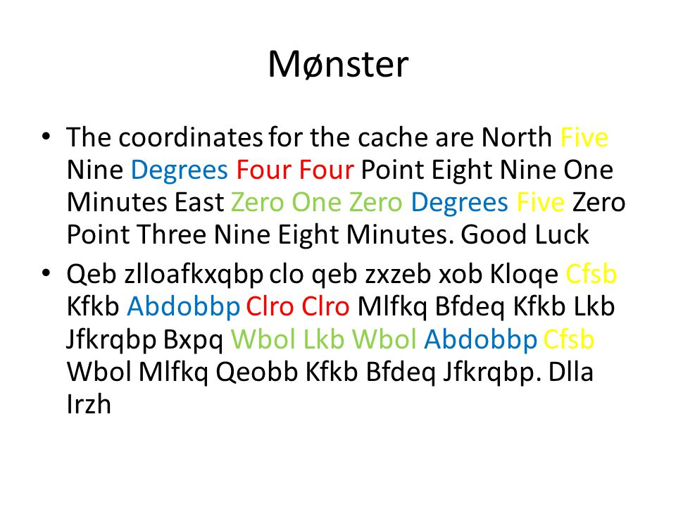 Mønster The coordinates for the cache are North Five Nine Degrees Four Four Point Eight Nine One Minutes East Zero One Zero Degrees Five Zero Point Th