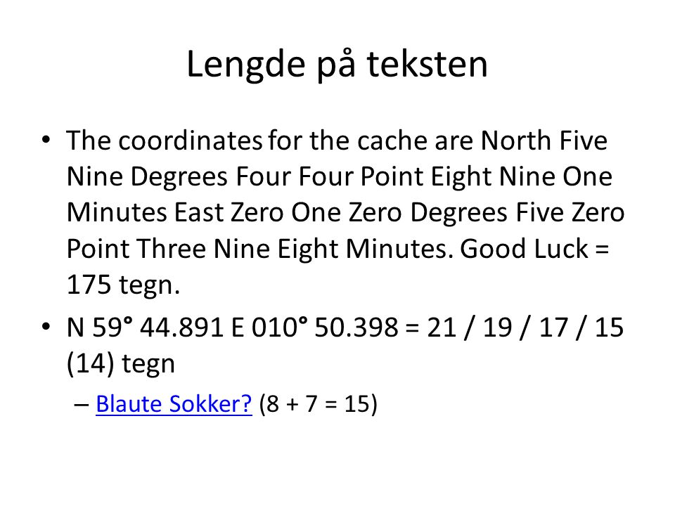 Lengde på teksten The coordinates for the cache are North Five Nine Degrees Four Four Point Eight Nine One Minutes East Zero One Zero Degrees Five Zero Point Three Nine Eight Minutes.