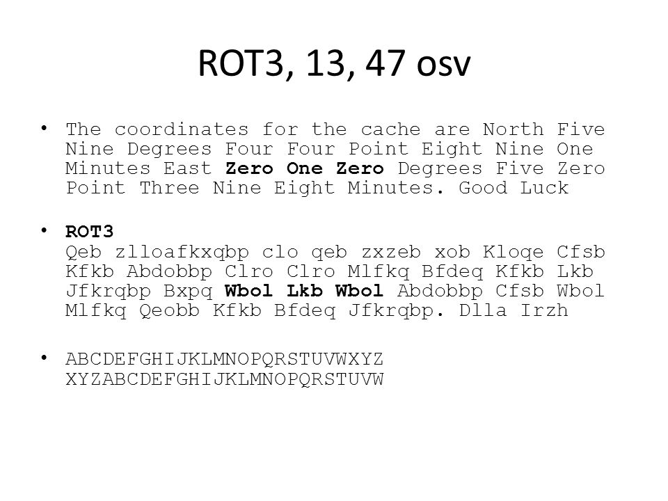 ROT3, 13, 47 osv The coordinates for the cache are North Five Nine Degrees Four Four Point Eight Nine One Minutes East Zero One Zero Degrees Five Zero Point Three Nine Eight Minutes.