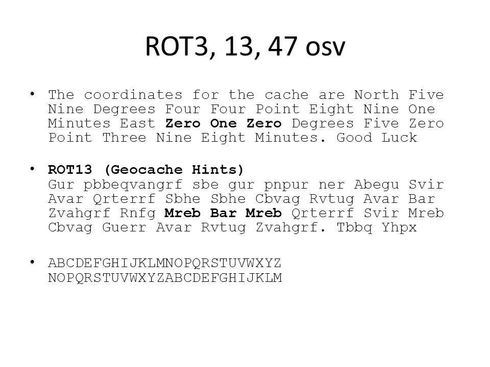 ROT3, 13, 47 osv The coordinates for the cache are North Five Nine Degrees Four Four Point Eight Nine One Minutes East Zero One Zero Degrees Five Zero