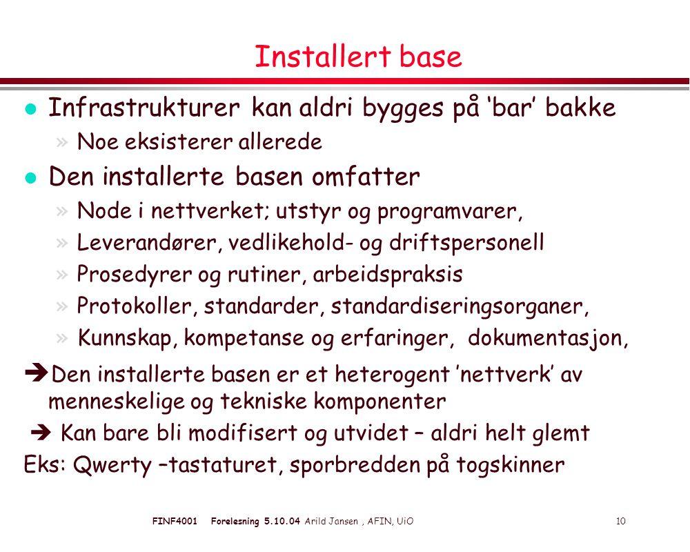 FINF4001 Forelesning 5.10.04 Arild Jansen, AFIN, UiO 10 Installert base l Infrastrukturer kan aldri bygges på 'bar' bakke »Noe eksisterer allerede l Den installerte basen omfatter »Node i nettverket; utstyr og programvarer, »Leverandører, vedlikehold- og driftspersonell »Prosedyrer og rutiner, arbeidspraksis »Protokoller, standarder, standardiseringsorganer, »Kunnskap, kompetanse og erfaringer, dokumentasjon,  Den installerte basen er et heterogent 'nettverk' av menneskelige og tekniske komponenter  Kan bare bli modifisert og utvidet – aldri helt glemt Eks: Qwerty –tastaturet, sporbredden på togskinner
