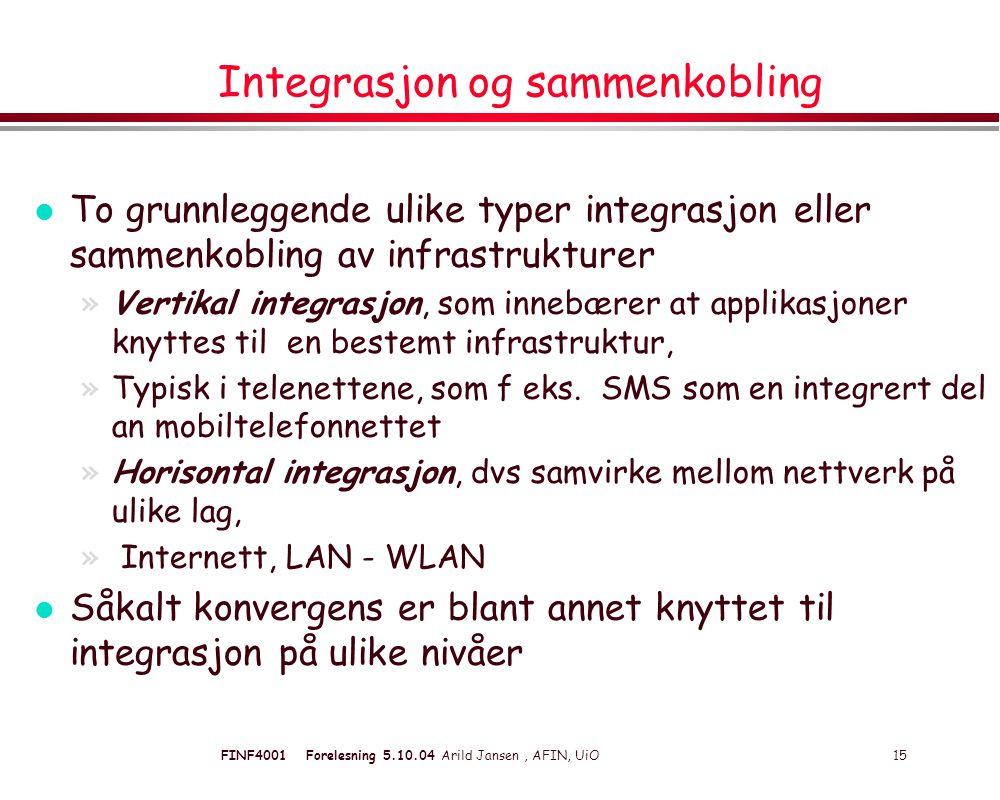 FINF4001 Forelesning 5.10.04 Arild Jansen, AFIN, UiO 15 Integrasjon og sammenkobling l To grunnleggende ulike typer integrasjon eller sammenkobling av infrastrukturer »Vertikal integrasjon, som innebærer at applikasjoner knyttes til en bestemt infrastruktur, »Typisk i telenettene, som f eks.