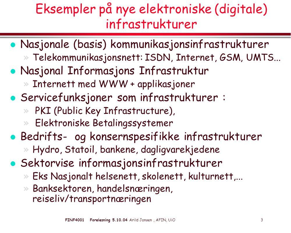FINF4001 Forelesning 5.10.04 Arild Jansen, AFIN, UiO 3 Eksempler på nye elektroniske (digitale) infrastrukturer l Nasjonale (basis) kommunikasjonsinfrastrukturer »Telekommunikasjonsnett: ISDN, Internet, GSM, UMTS...