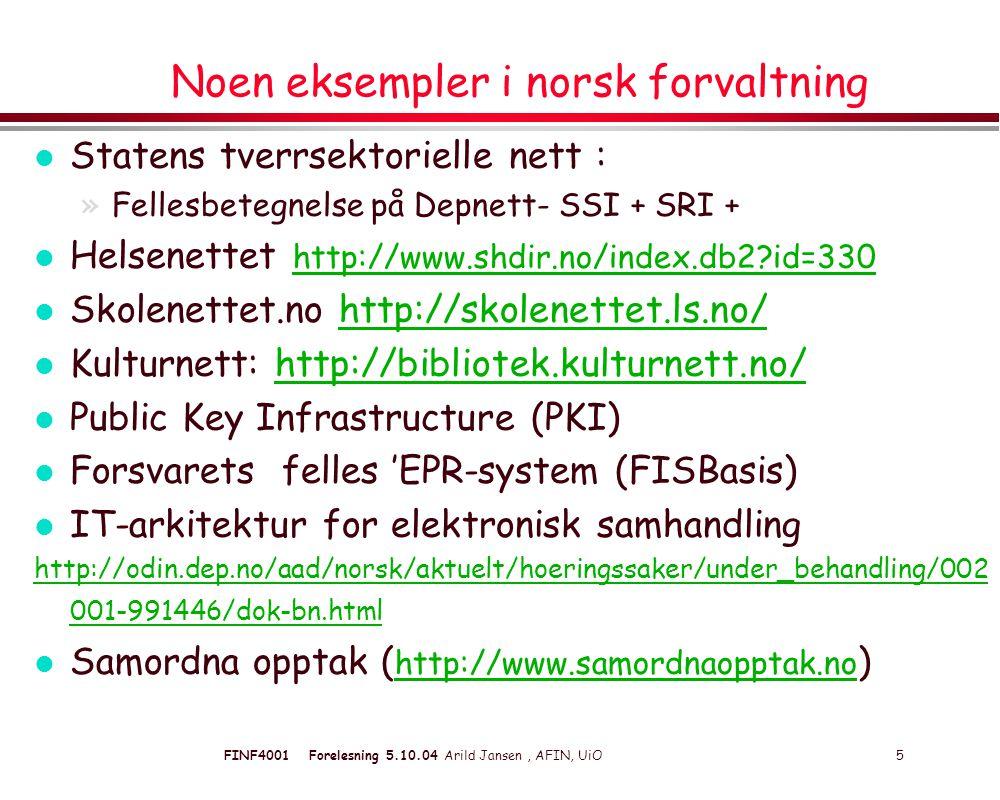 FINF4001 Forelesning 5.10.04 Arild Jansen, AFIN, UiO 5 Noen eksempler i norsk forvaltning l Statens tverrsektorielle nett : »Fellesbetegnelse på Depnett- SSI + SRI + l Helsenettet http://www.shdir.no/index.db2 id=330 http://www.shdir.no/index.db2 id=330 l Skolenettet.no http://skolenettet.ls.no/http://skolenettet.ls.no/ l Kulturnett: http://bibliotek.kulturnett.no/http://bibliotek.kulturnett.no/ l Public Key Infrastructure (PKI) l Forsvarets felles 'EPR-system (FISBasis) l IT-arkitektur for elektronisk samhandling http://odin.dep.no/aad/norsk/aktuelt/hoeringssaker/under_behandling/002 001-991446/dok-bn.html l Samordna opptak ( http://www.samordnaopptak.no ) http://www.samordnaopptak.no