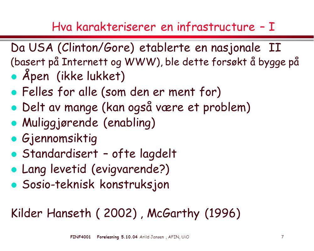 FINF4001 Forelesning 5.10.04 Arild Jansen, AFIN, UiO 7 Hva karakteriserer en infrastructure – I Da USA (Clinton/Gore) etablerte en nasjonale II (basert på Internett og WWW), ble dette forsøkt å bygge på l Åpen (ikke lukket) l Felles for alle (som den er ment for) l Delt av mange (kan også være et problem) l Muliggjørende (enabling) l Gjennomsiktig l Standardisert – ofte lagdelt l Lang levetid (evigvarende ) l Sosio-teknisk konstruksjon Kilder Hanseth ( 2002), McGarthy (1996)