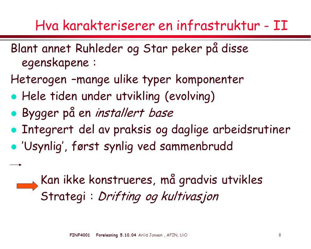 FINF4001 Forelesning 5.10.04 Arild Jansen, AFIN, UiO 8 Hva karakteriserer en infrastruktur - II Blant annet Ruhleder og Star peker på disse egenskapene : Heterogen –mange ulike typer komponenter l Hele tiden under utvikling (evolving) l Bygger på en installert base l Integrert del av praksis og daglige arbeidsrutiner l 'Usynlig', først synlig ved sammenbrudd Kan ikke konstrueres, må gradvis utvikles Strategi : Drifting og kultivasjon