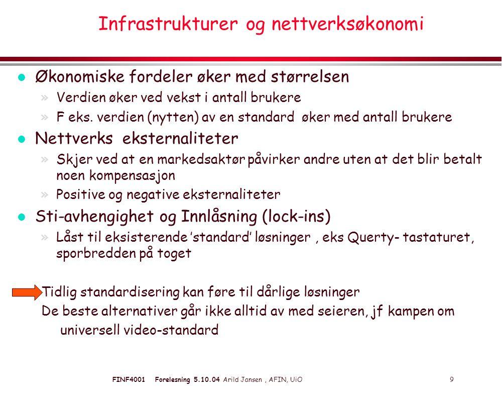 FINF4001 Forelesning 5.10.04 Arild Jansen, AFIN, UiO 9 Infrastrukturer og nettverksøkonomi l Økonomiske fordeler øker med størrelsen »Verdien øker ved vekst i antall brukere »F eks.