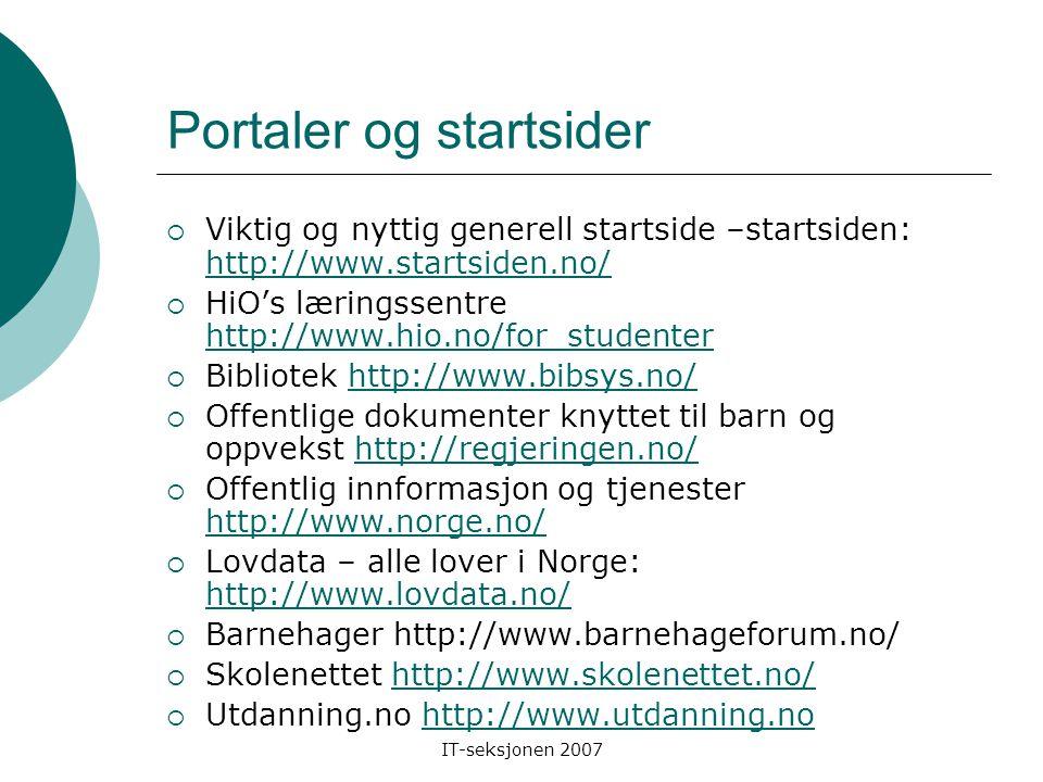 IT-seksjonen 2007 Portaler og startsider  Viktig og nyttig generell startside –startsiden: http://www.startsiden.no/ http://www.startsiden.no/  HiO's læringssentre http://www.hio.no/for_studenter http://www.hio.no/for_studenter  Bibliotek http://www.bibsys.no/http://www.bibsys.no/  Offentlige dokumenter knyttet til barn og oppvekst http://regjeringen.no/http://regjeringen.no/  Offentlig innformasjon og tjenester http://www.norge.no/ http://www.norge.no/  Lovdata – alle lover i Norge: http://www.lovdata.no/ http://www.lovdata.no/  Barnehager http://www.barnehageforum.no/  Skolenettet http://www.skolenettet.no/http://www.skolenettet.no/  Utdanning.no http://www.utdanning.nohttp://www.utdanning.no
