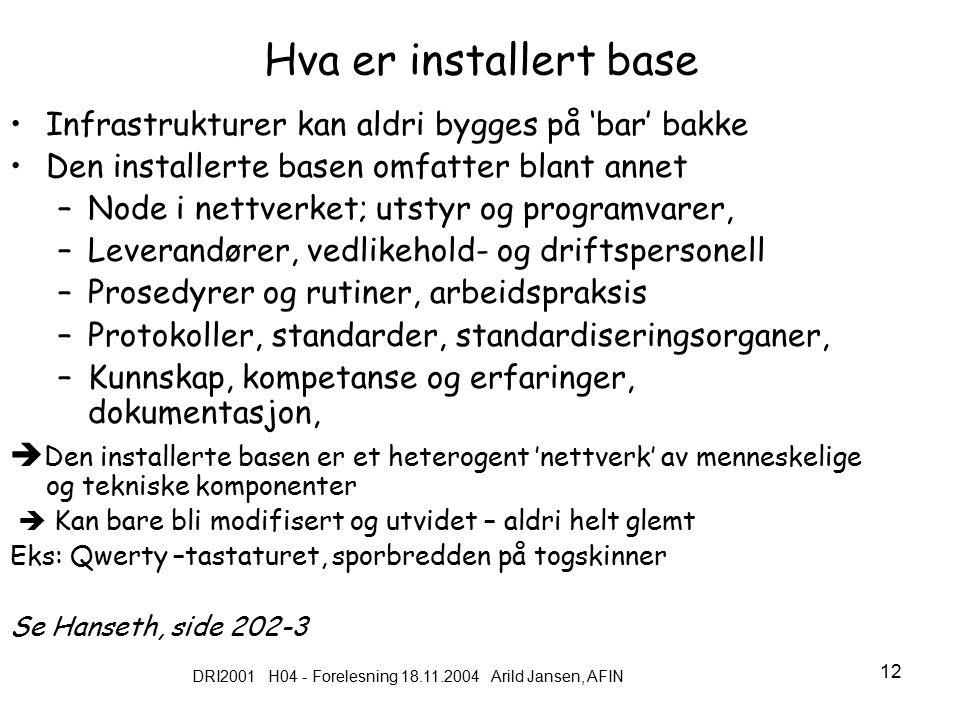 DRI2001 H04 - Forelesning 18.11.2004 Arild Jansen, AFIN 12 Hva er installert base Infrastrukturer kan aldri bygges på 'bar' bakke Den installerte basen omfatter blant annet –Node i nettverket; utstyr og programvarer, –Leverandører, vedlikehold- og driftspersonell –Prosedyrer og rutiner, arbeidspraksis –Protokoller, standarder, standardiseringsorganer, –Kunnskap, kompetanse og erfaringer, dokumentasjon,  Den installerte basen er et heterogent 'nettverk' av menneskelige og tekniske komponenter  Kan bare bli modifisert og utvidet – aldri helt glemt Eks: Qwerty –tastaturet, sporbredden på togskinner Se Hanseth, side 202-3
