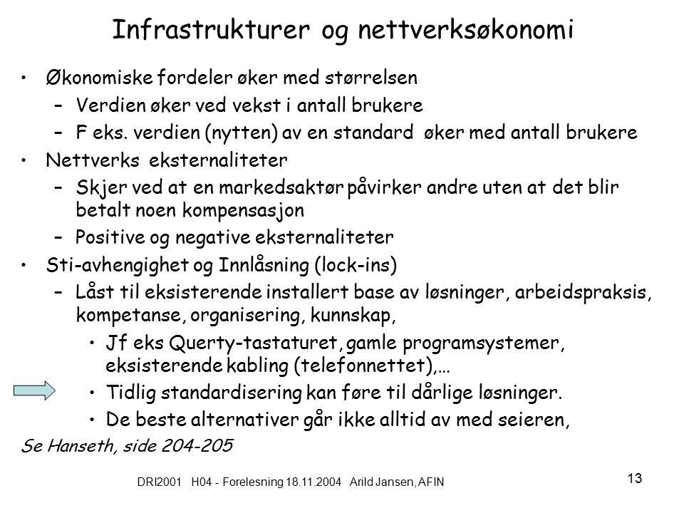 DRI2001 H04 - Forelesning 18.11.2004 Arild Jansen, AFIN 13 Infrastrukturer og nettverksøkonomi Økonomiske fordeler øker med størrelsen –Verdien øker ved vekst i antall brukere –F eks.